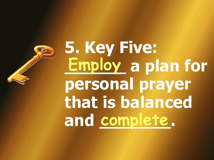 5. Key Five: Employ ______ a plan for personal prayer that is balanced complete