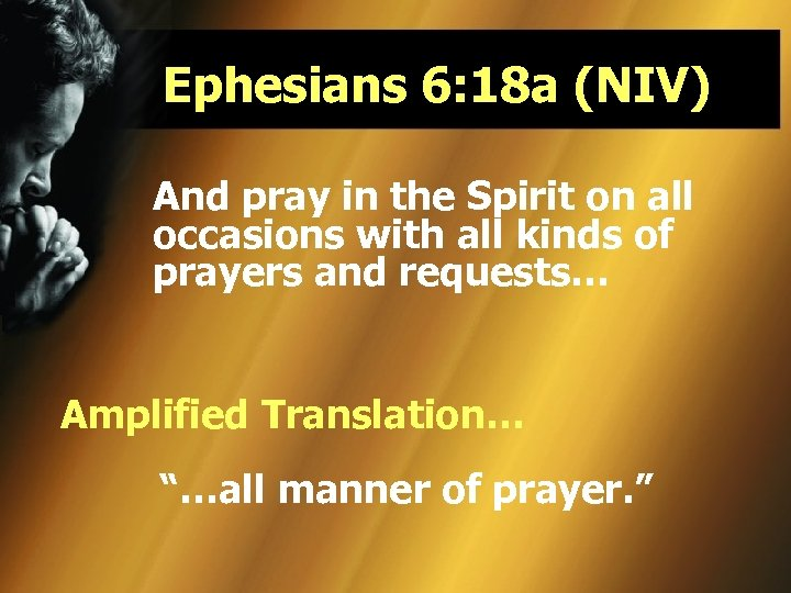 Ephesians 6: 18 a (NIV) And pray in the Spirit on all occasions with