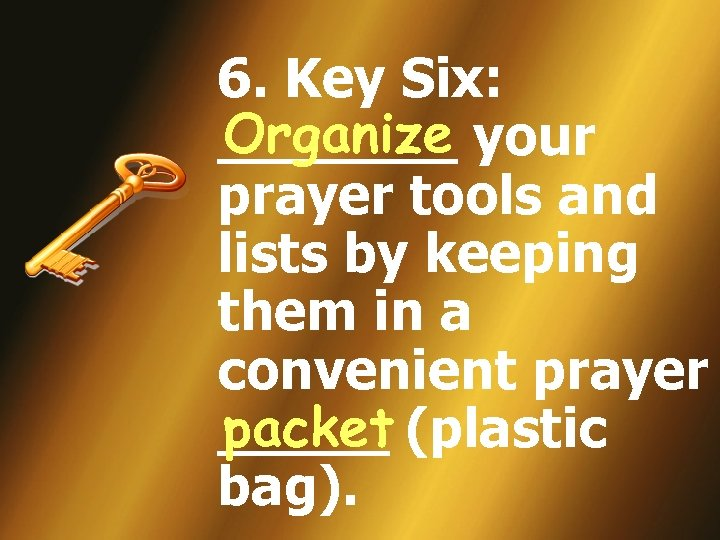 6. Key Six: Organize _______ your prayer tools and lists by keeping them in