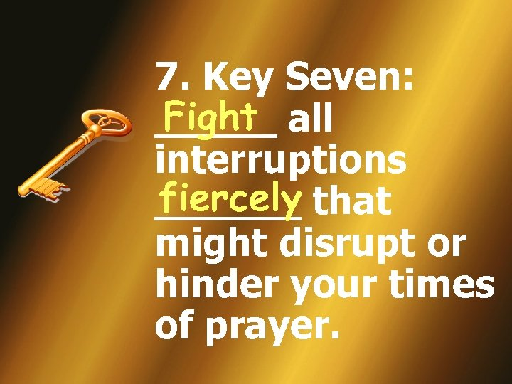 7. Key Seven: Fight _____ all interruptions fiercely ______ that might disrupt or hinder