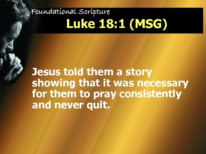 Foundational Scripture Luke 18: 1 (MSG) Jesus told them a story showing that it