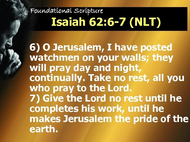 Foundational Scripture Isaiah 62: 6 -7 (NLT) 6) O Jerusalem, I have posted watchmen