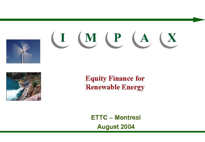I M P A X I M P A Equity Finance for Renewable Energy