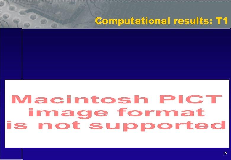 Computational results: T 1 19