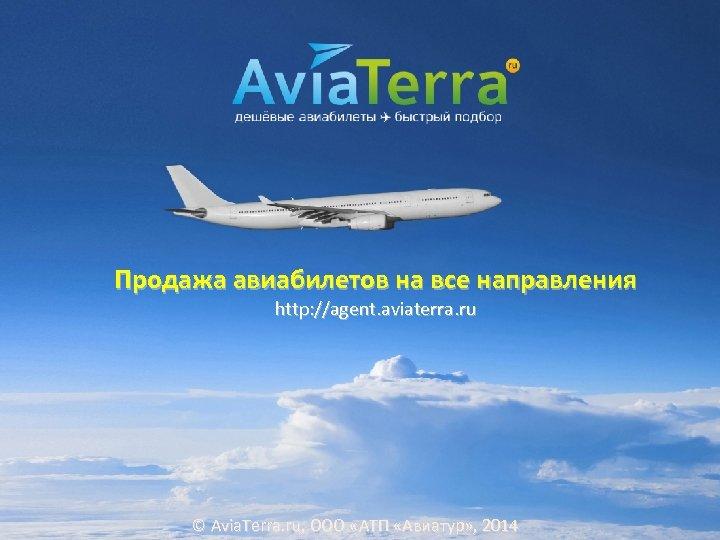 Продажа авиабилетов на все направления http: //agent. aviaterra. ru © Avia. Terra. ru, ООО