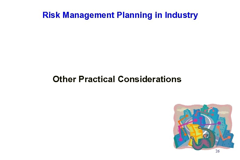 Risk Management Planning in Industry Other Practical Considerations 26
