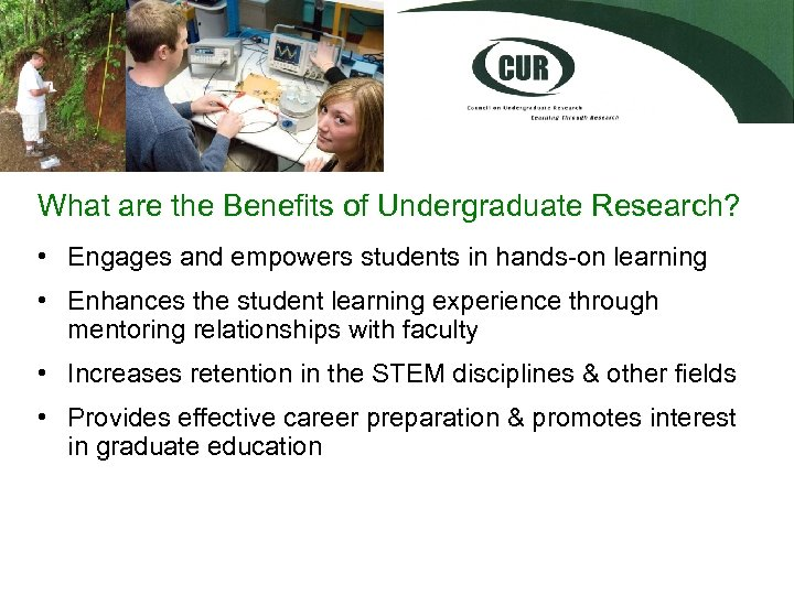 What are the Benefits of Undergraduate Research? • Engages and empowers students in hands-on