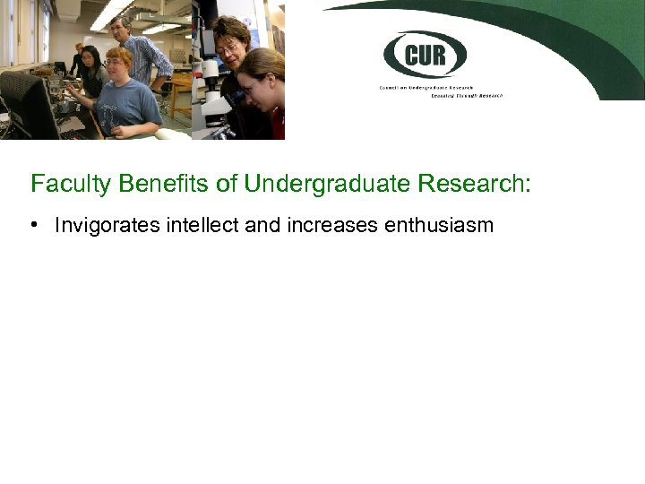 Faculty Benefits of Undergraduate Research: • Invigorates intellect and increases enthusiasm