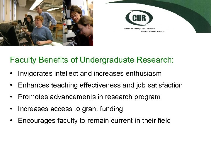 Faculty Benefits of Undergraduate Research: • Invigorates intellect and increases enthusiasm • Enhances teaching