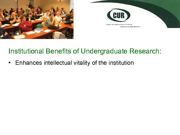 Institutional Benefits of Undergraduate Research: • Enhances intellectual vitality of the institution