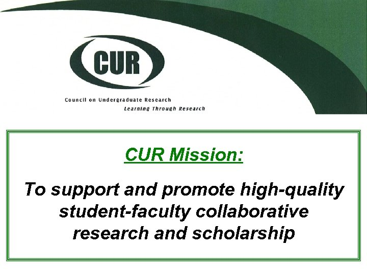 CUR Mission: To support and promote high-quality student-faculty collaborative research and scholarship