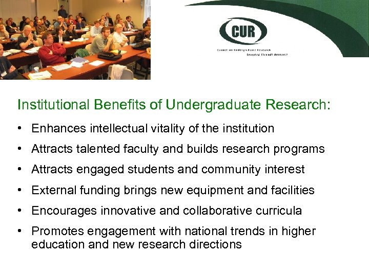 Institutional Benefits of Undergraduate Research: • Enhances intellectual vitality of the institution • Attracts