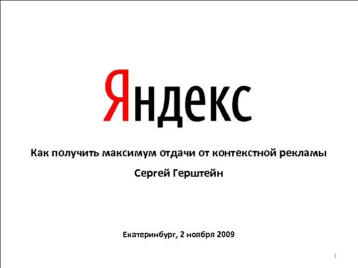 Как получить максимум отдачи от контекстной рекламы Сергей Герштейн Екатеринбург, 2 ноября 2009 1