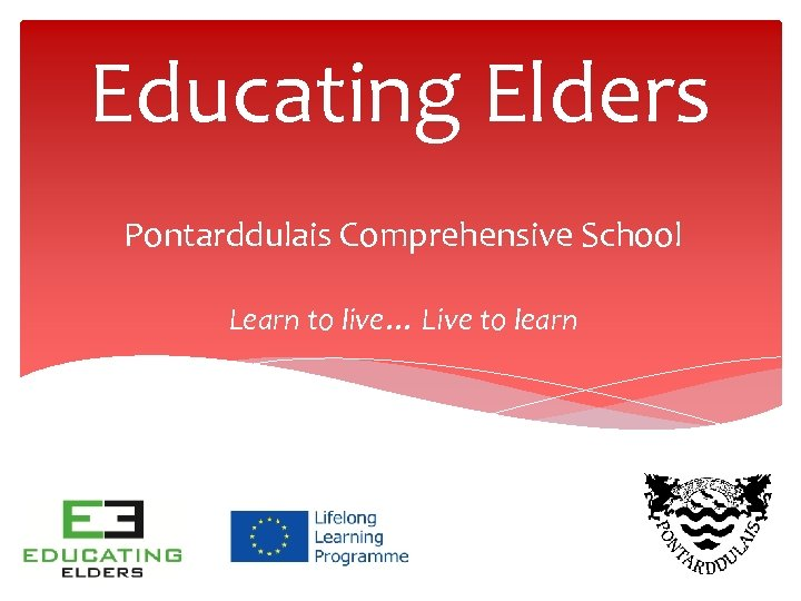 Educating Elders Pontarddulais Comprehensive School Learn to live… Live to learn