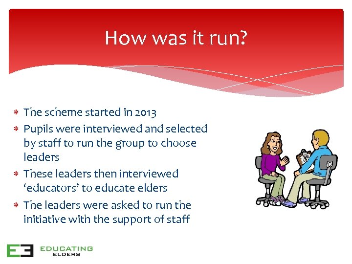 How was it run? The scheme started in 2013 Pupils were interviewed and selected