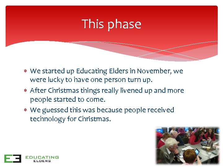 This phase We started up Educating Elders in November, we were lucky to have