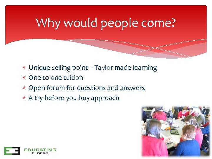 Why would people come? Unique selling point – Taylor made learning One to one