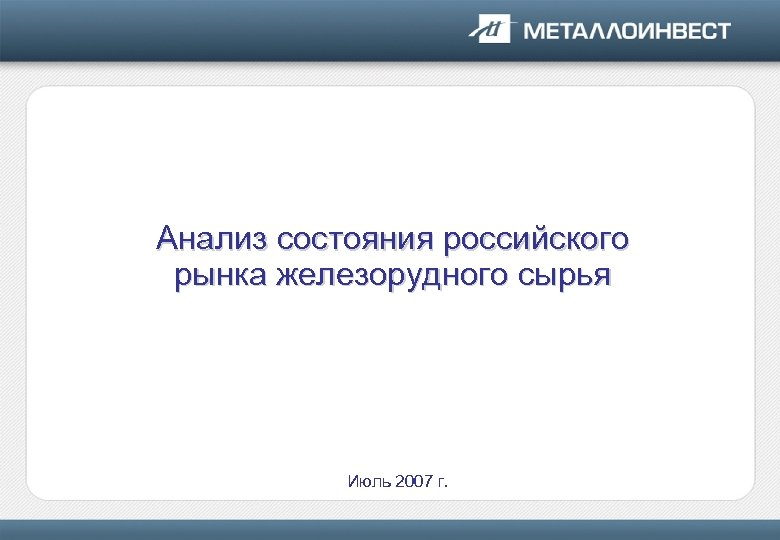 Анализ состояния российского рынка железорудного сырья Июль 2007 г.