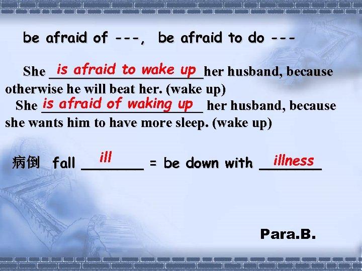 be afraid of ---, be afraid to do --is afraid to wake up She