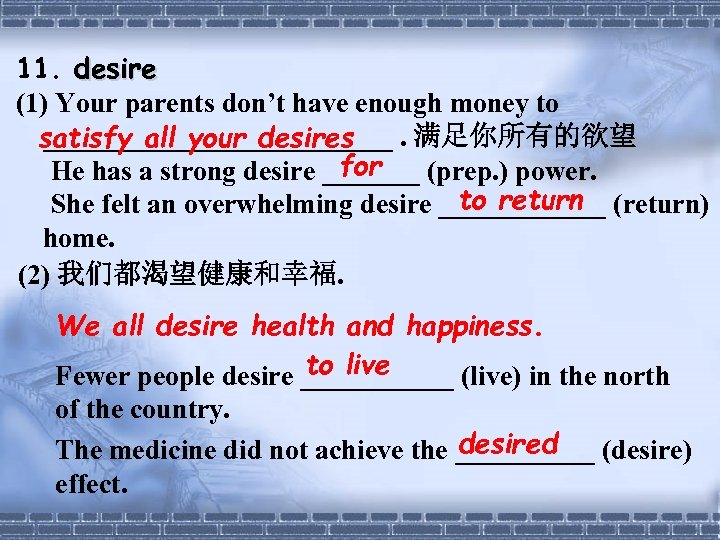 11. desire (1) Your parents don't have enough money to _____________. 满足你所有的欲望 satisfy all