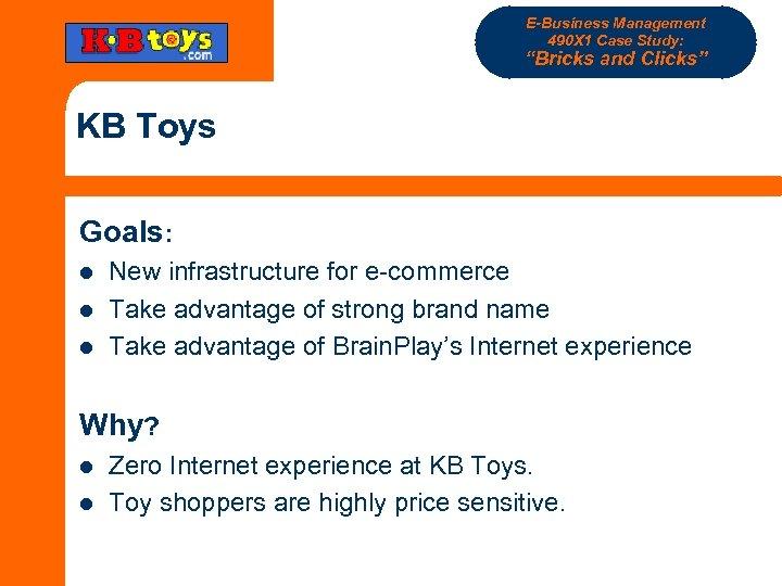 "E-Business Management 490 X 1 Case Study: ""Bricks and Clicks"" KB Toys Goals: l"