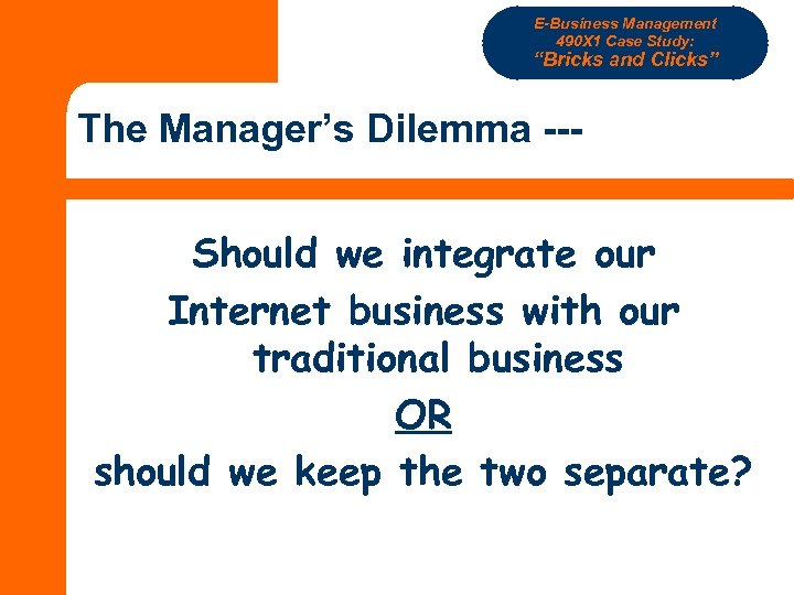 "E-Business Management 490 X 1 Case Study: ""Bricks and Clicks"" The Manager's Dilemma --Should"