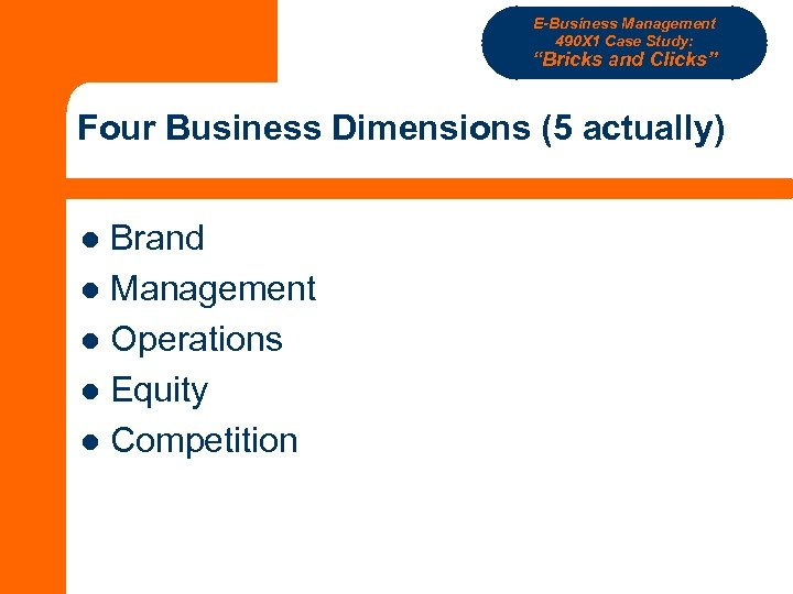 "E-Business Management 490 X 1 Case Study: ""Bricks and Clicks"" Four Business Dimensions (5"