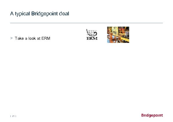 A typical Bridgepoint deal > Take a look at ERM | 21 |