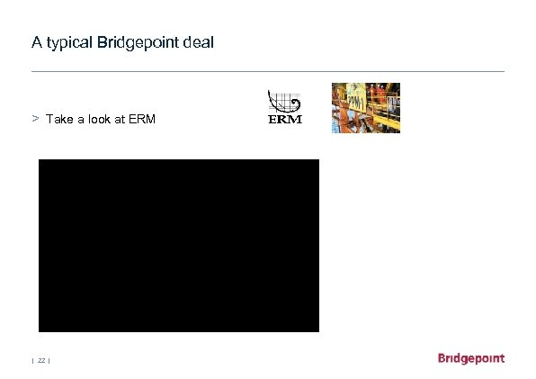 A typical Bridgepoint deal > Take a look at ERM | 22 |