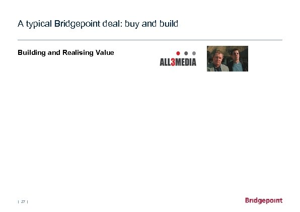 A typical Bridgepoint deal: buy and build Building and Realising Value   27  