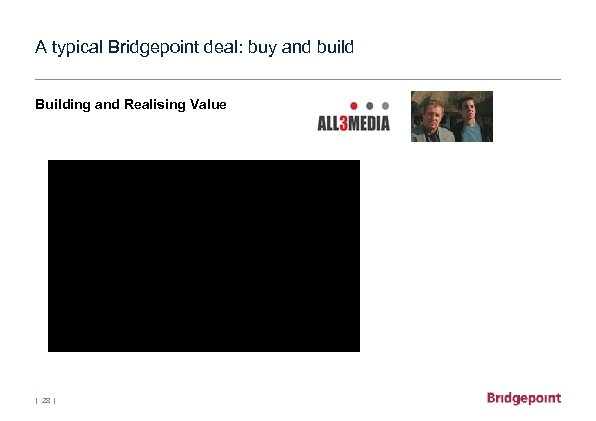 A typical Bridgepoint deal: buy and build Building and Realising Value   28  