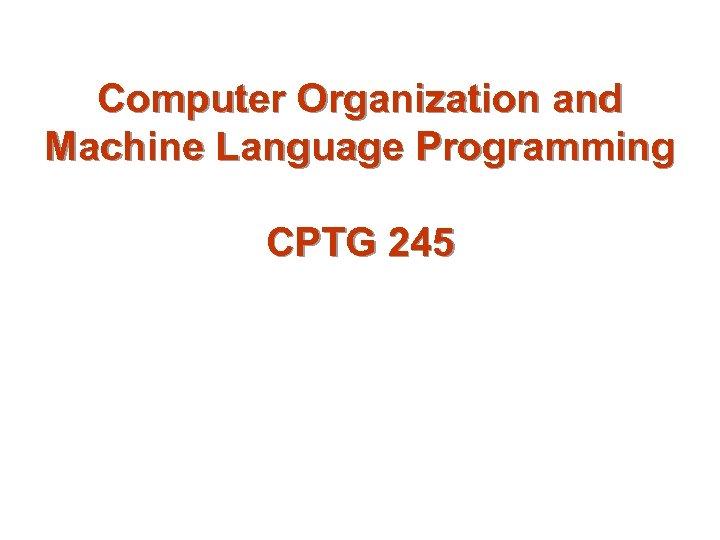 Computer Organization and Machine Language Programming CPTG 245