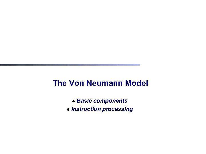The Von Neumann Model Basic components l Instruction processing l