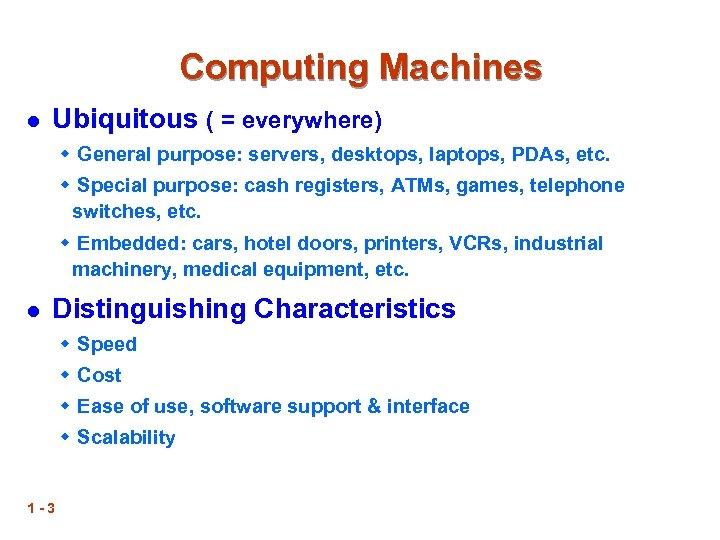 Computing Machines l Ubiquitous ( = everywhere) w General purpose: servers, desktops, laptops, PDAs,