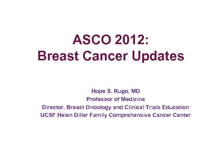 ASCO 2012: Breast Cancer Updates Hope S. Rugo, MD Professor of Medicine Director, Breast