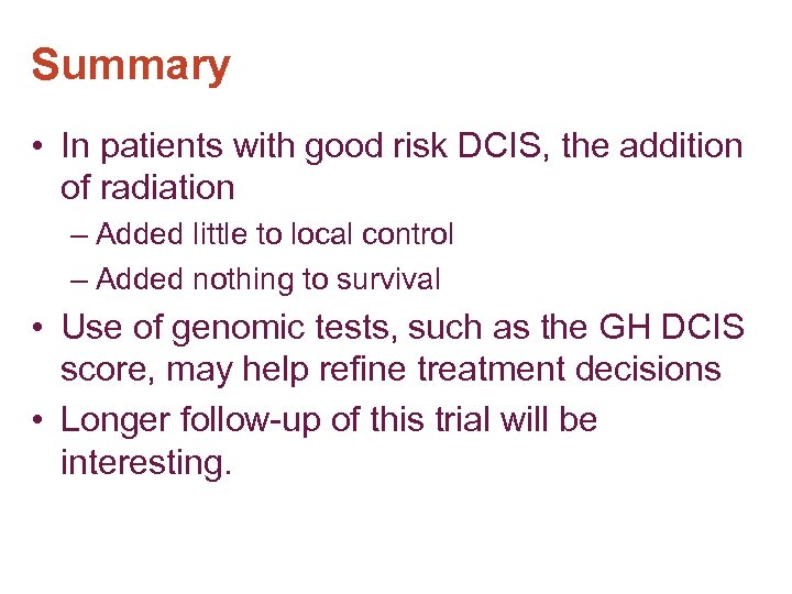 Summary • In patients with good risk DCIS, the addition of radiation – Added