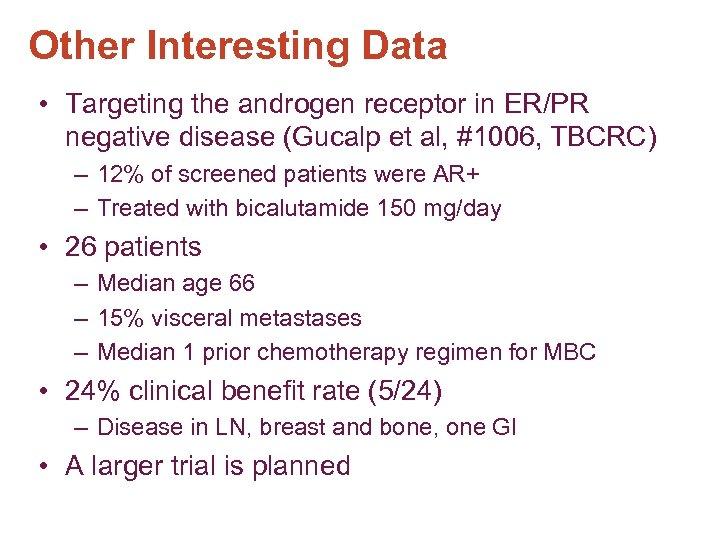 Other Interesting Data • Targeting the androgen receptor in ER/PR negative disease (Gucalp et