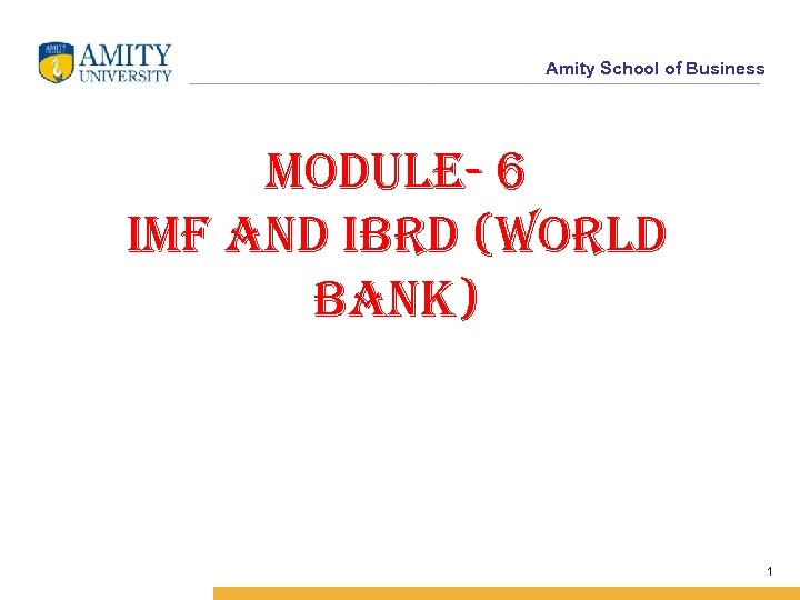 Amity School of Business Module- 6 IMF and IBrd (World Bank) 1
