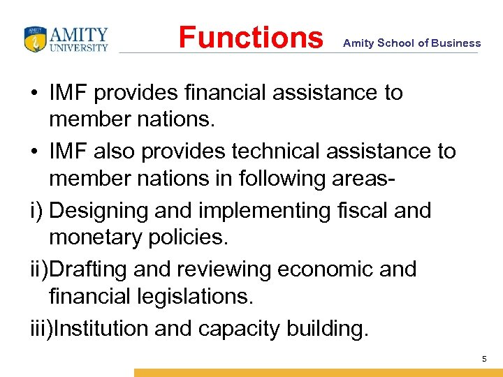 Functions Amity School of Business • IMF provides financial assistance to member nations. •