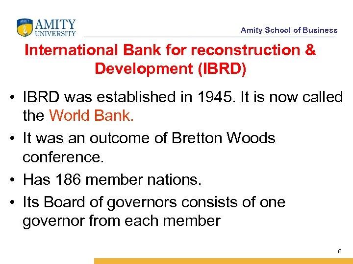 Amity School of Business International Bank for reconstruction & Development (IBRD) • IBRD was