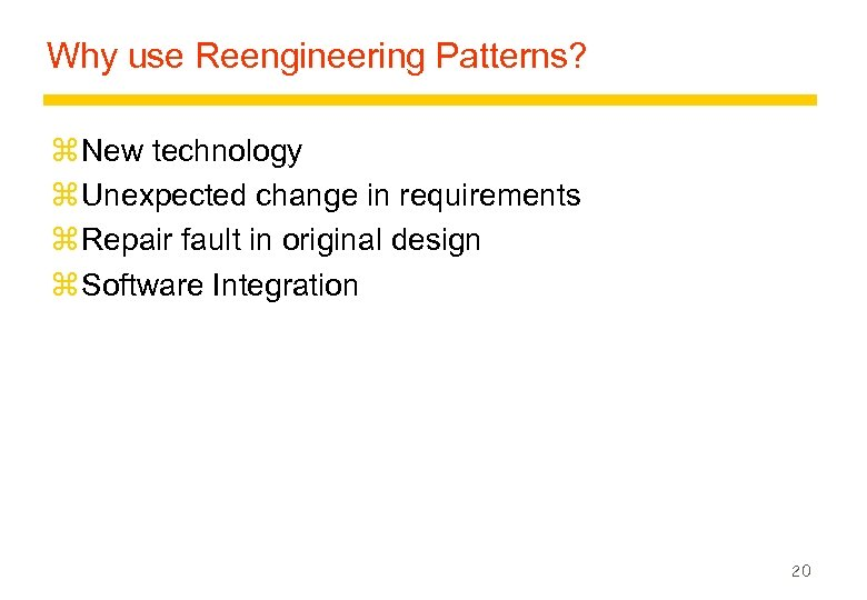 Why use Reengineering Patterns? z New technology z Unexpected change in requirements z Repair