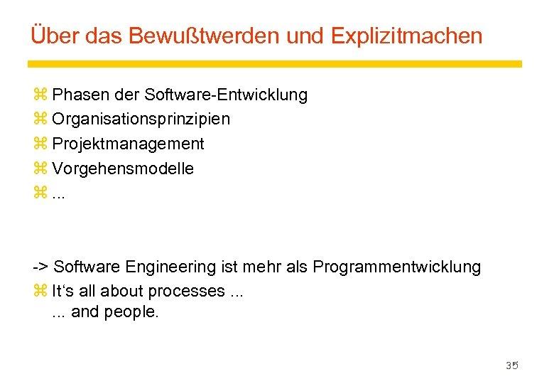 Über das Bewußtwerden und Explizitmachen z Phasen der Software-Entwicklung z Organisationsprinzipien z Projektmanagement z