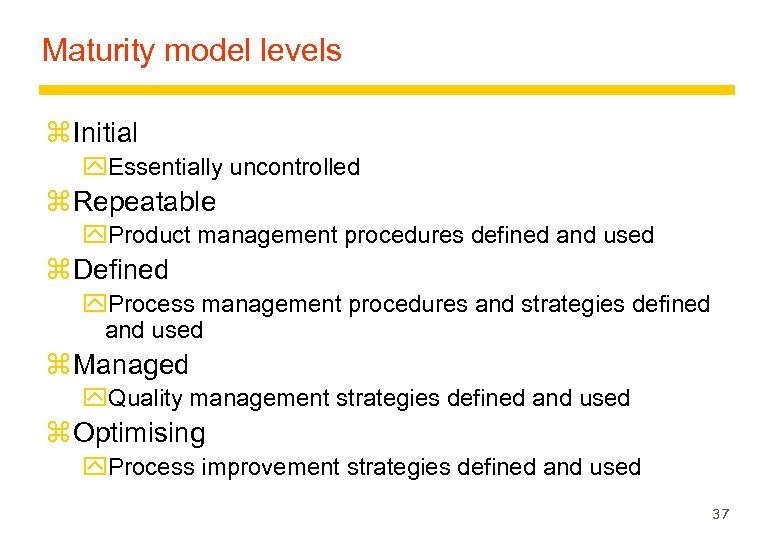 Maturity model levels z Initial y. Essentially uncontrolled z Repeatable y. Product management procedures
