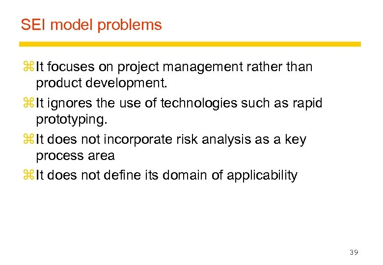 SEI model problems z It focuses on project management rather than product development. z