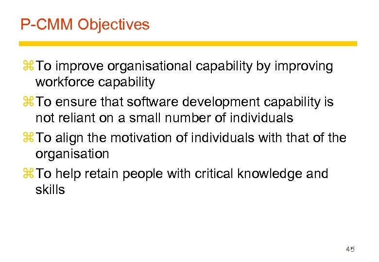 P-CMM Objectives z To improve organisational capability by improving workforce capability z To ensure