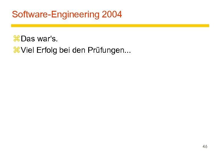 Software-Engineering 2004 z Das war's. z Viel Erfolg bei den Prüfungen. . . 46