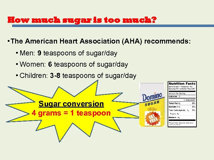 How much sugar is too much? • The American Heart Association (AHA) recommends: •