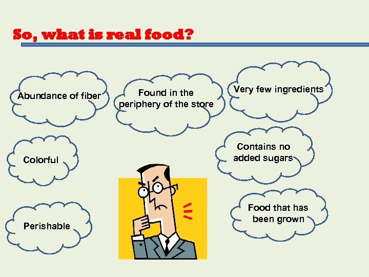 So, what is real food? Abundance of fiber Colorful Perishable Found in the periphery
