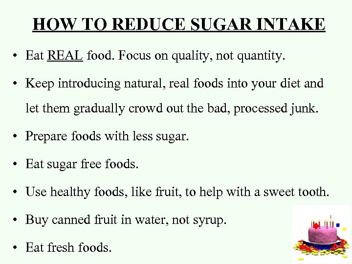 HOW TO REDUCE SUGAR INTAKE • Eat REAL food. Focus on quality, not quantity.