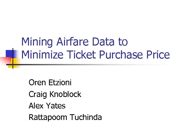 Mining Airfare Data to Minimize Ticket Purchase Price Oren Etzioni Craig Knoblock Alex Yates